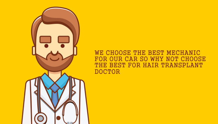 We choose the best mechanic for our car so why not choose the best for hair transplant doctor